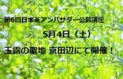 《こちらは終了しました》【第6回 日本茶アンバサダー公募講座】 5月4日 玉露の聖地、京田辺で新茶シーズンに開催!